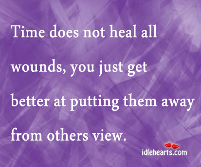 Time Does Not Heal All Wounds You Just Get