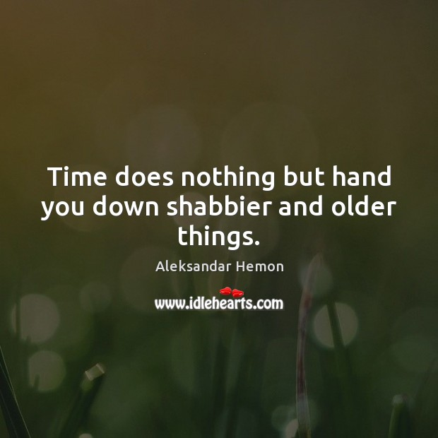 Image, Time does nothing but hand you down shabbier and older things.