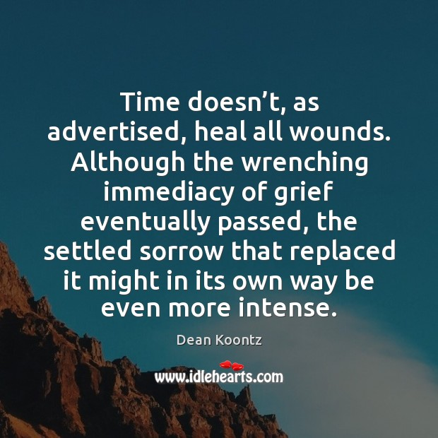 Time doesn't, as advertised, heal all wounds. Although the wrenching immediacy Dean Koontz Picture Quote