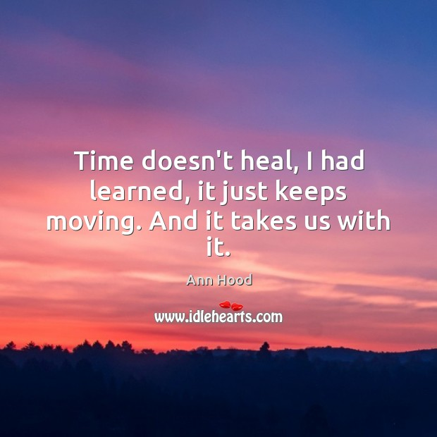 Image, Time doesn't heal, I had learned, it just keeps moving. And it takes us with it.