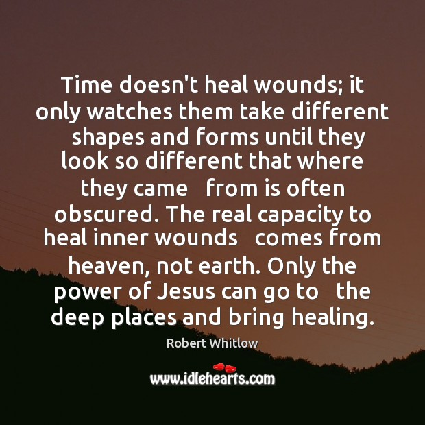 Time doesn't heal wounds; it only watches them take different   shapes and Image