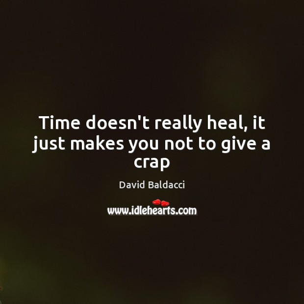 Time doesn't really heal, it just makes you not to give a crap David Baldacci Picture Quote
