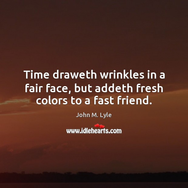 Time draweth wrinkles in a fair face, but addeth fresh colors to a fast friend. Image
