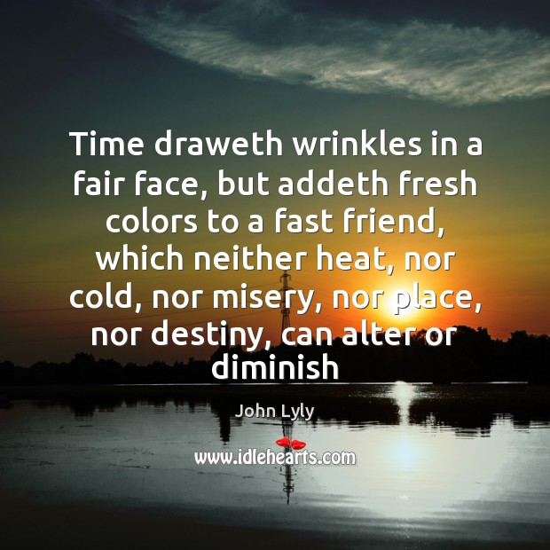 Time draweth wrinkles in a fair face, but addeth fresh colors to Image