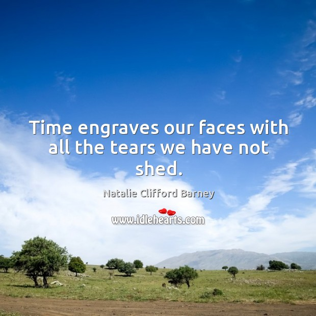 Image, Time engraves our faces with all the tears we have not shed.