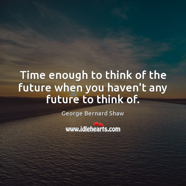 Image, Time enough to think of the future when you haven't any future to think of.