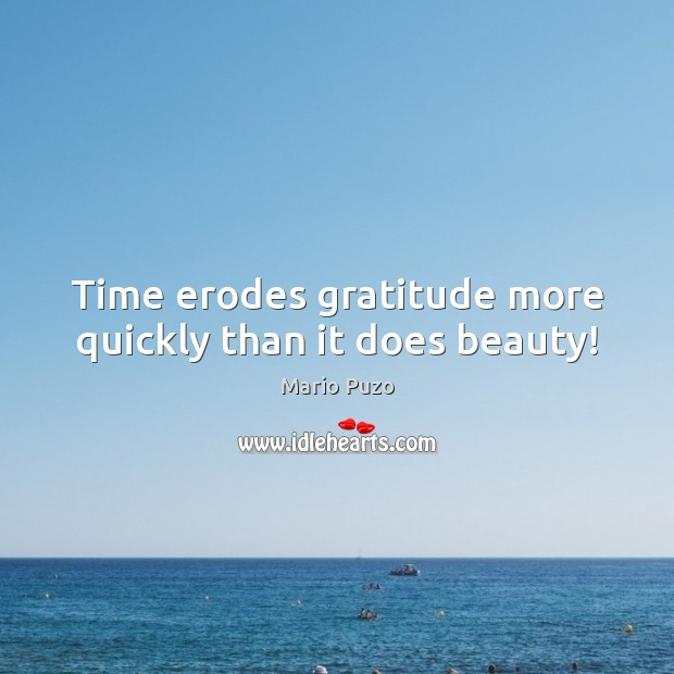 Time erodes gratitude more quickly than it does beauty! Mario Puzo Picture Quote