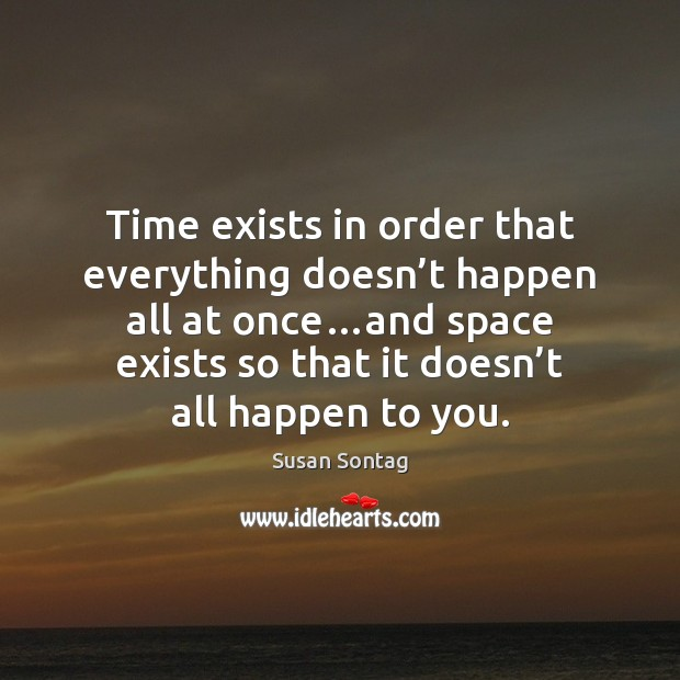 Time exists in order that everything doesn't happen all at once… Susan Sontag Picture Quote