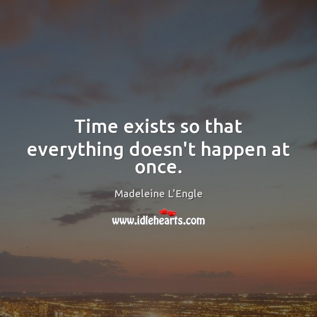 Time exists so that everything doesn't happen at once. Image
