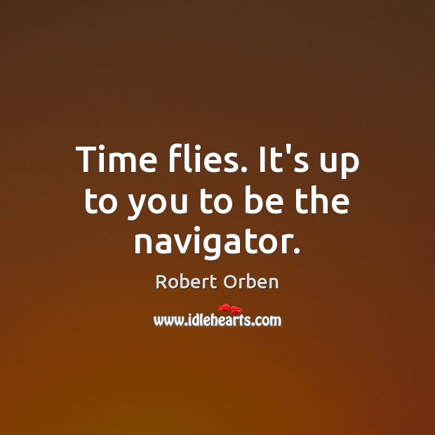 Time flies. It's up to you to be the navigator. Robert Orben Picture Quote