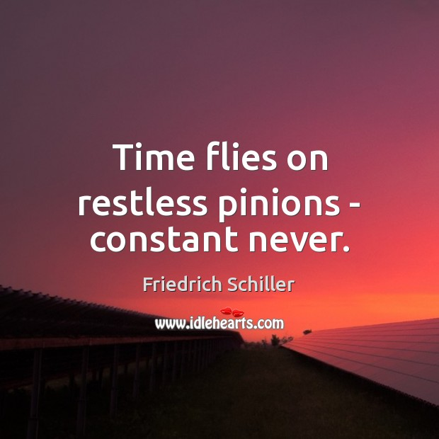 Time flies on restless pinions – constant never. Image
