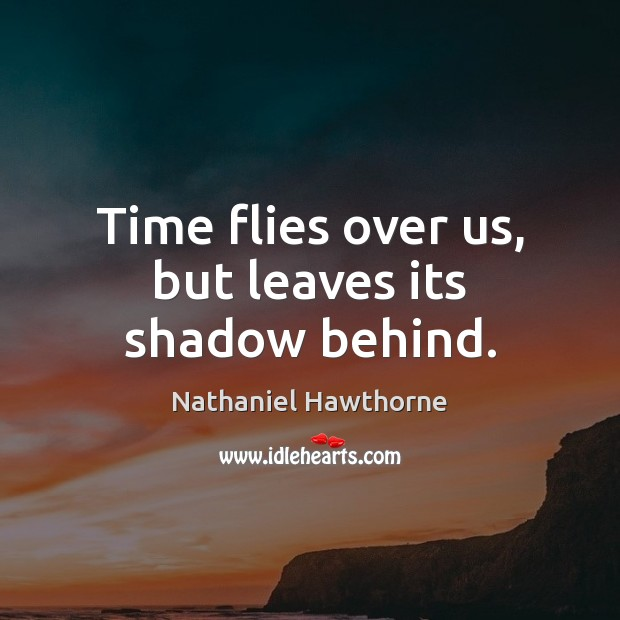 Time flies over us, but leaves its shadow behind. Image