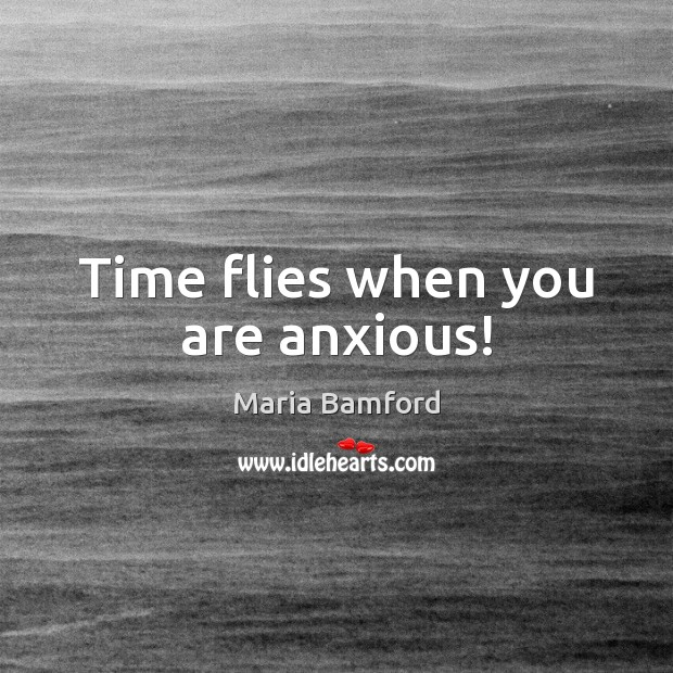 Time flies when you are anxious! Maria Bamford Picture Quote
