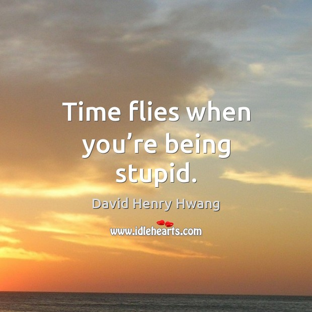 Time flies when you're being stupid. Image