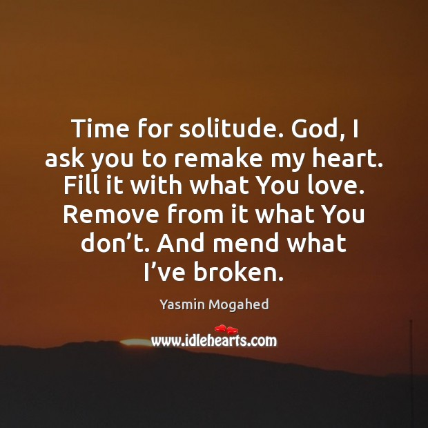 Image, Time for solitude. God, I ask you to remake my heart. Fill