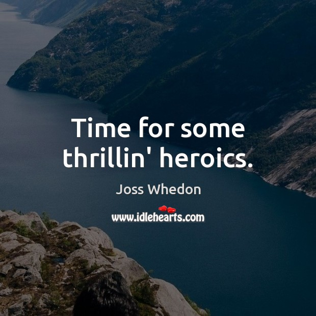 Time for some thrillin' heroics. Joss Whedon Picture Quote