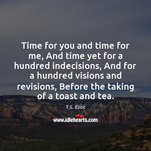 Time for you and time for me, And time yet for a T.S. Eliot Picture Quote