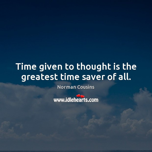 Time given to thought is the greatest time saver of all. Norman Cousins Picture Quote