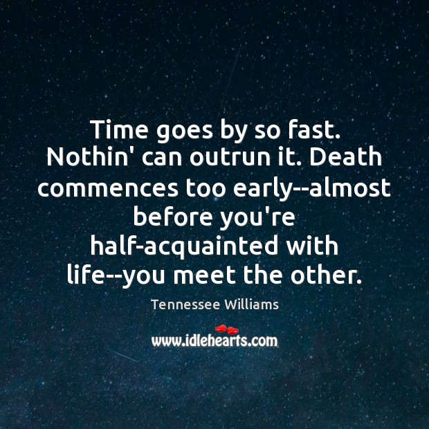 Time goes by so fast. Nothin' can outrun it. Death commences too Tennessee Williams Picture Quote