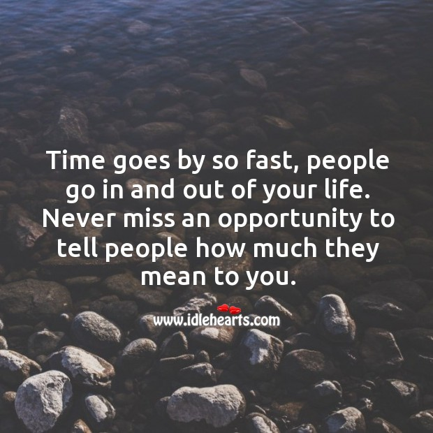 Time goes by so fast, people go in and out of your life. Never miss an opportunity to tell people how much they mean to you. Image