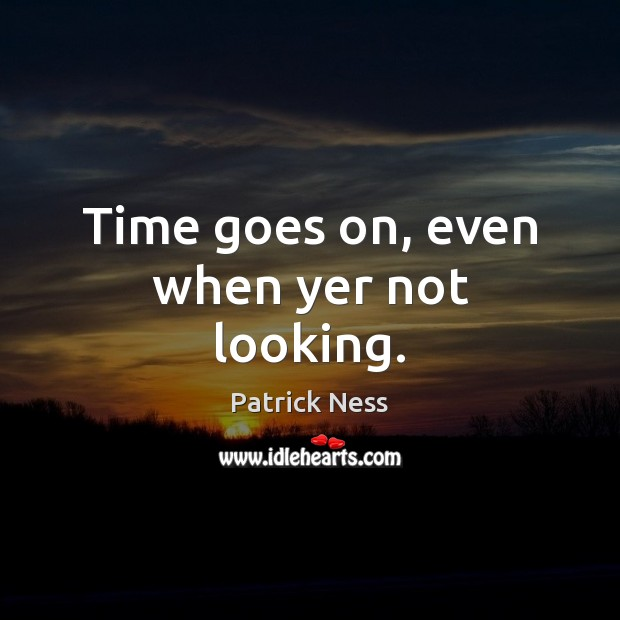 Time goes on, even when yer not looking. Image