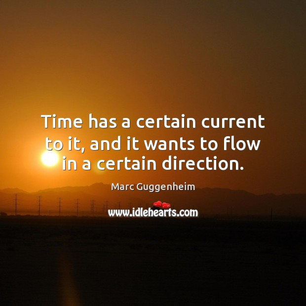 Time has a certain current to it, and it wants to flow in a certain direction. Image