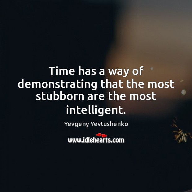 Image, Time has a way of demonstrating that the most stubborn are the most intelligent.