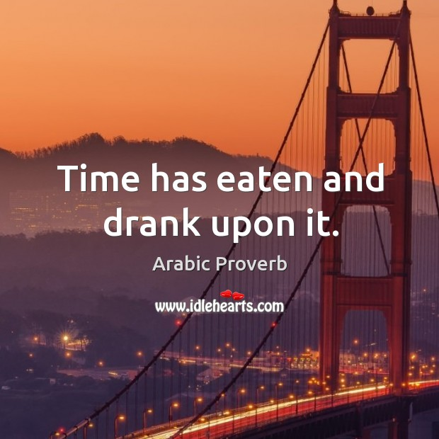 Time has eaten and drank upon it. Arabic Proverbs Image