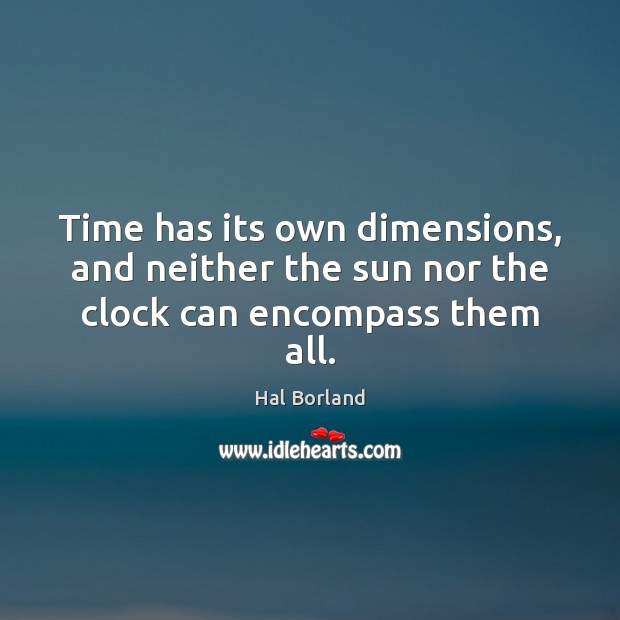 Hal Borland Picture Quote image saying: Time has its own dimensions, and neither the sun nor the clock can encompass them all.
