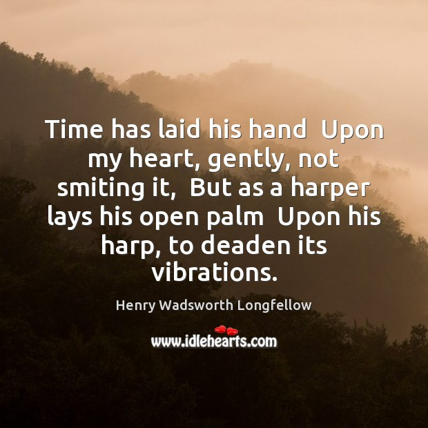 Image, Time has laid his hand  Upon my heart, gently, not smiting it,