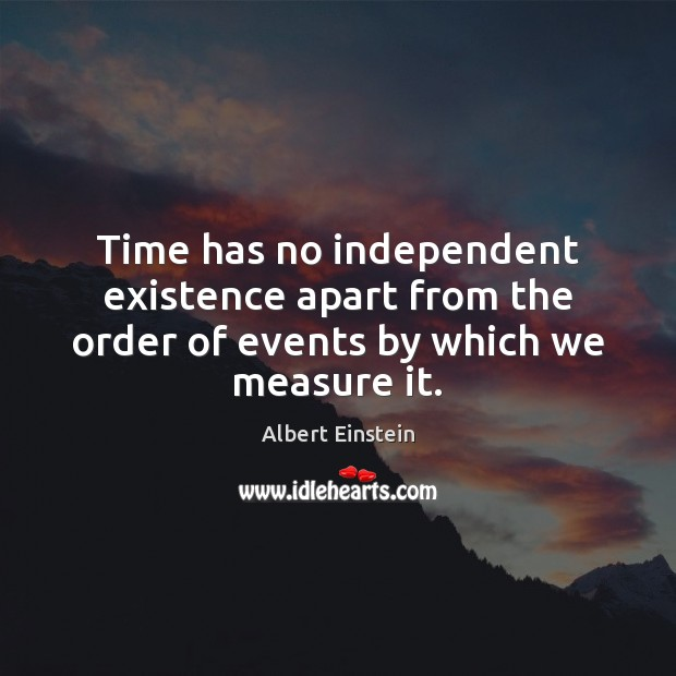 Image about Time has no independent existence apart from the order of events by which we measure it.