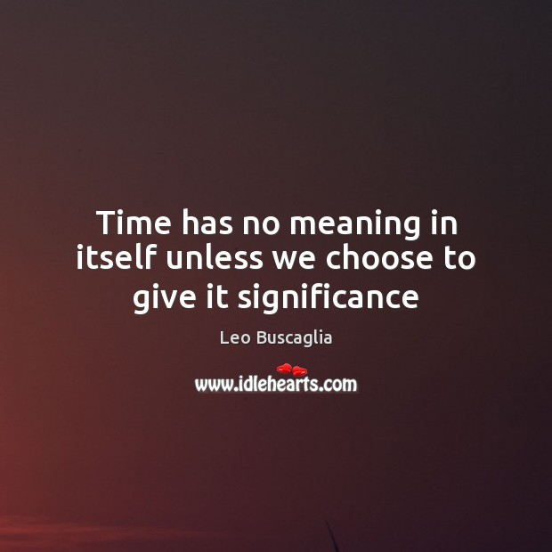 Time has no meaning in itself unless we choose to give it significance Image