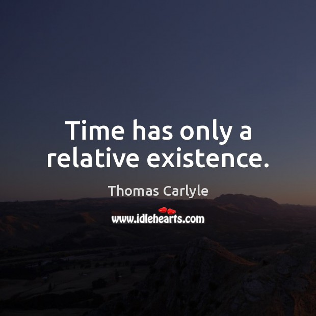 Time has only a relative existence. Image