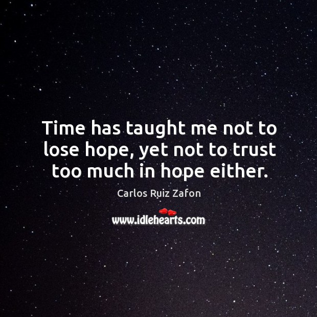 Time has taught me not to lose hope, yet not to trust too much in hope either. Image
