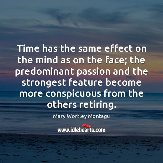 Time has the same effect on the mind as on the face; Mary Wortley Montagu Picture Quote