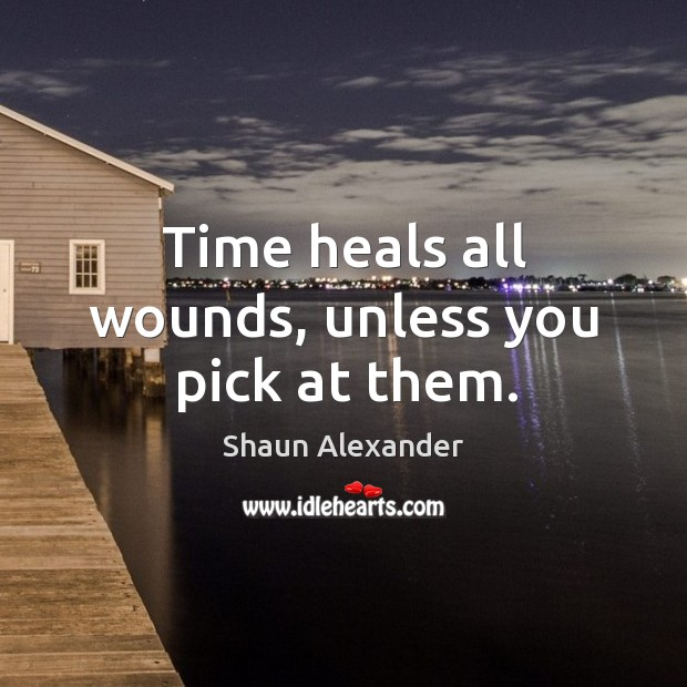 Time heals all wounds, unless you pick at them. Image