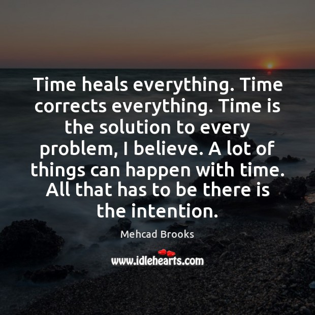 Time heals everything. Time corrects everything. Time is the solution to every Mehcad Brooks Picture Quote