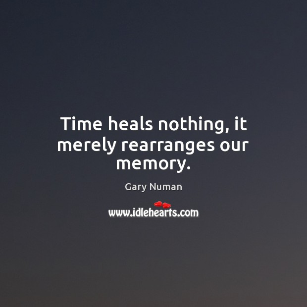 Image, Time heals nothing, it merely rearranges our memory.