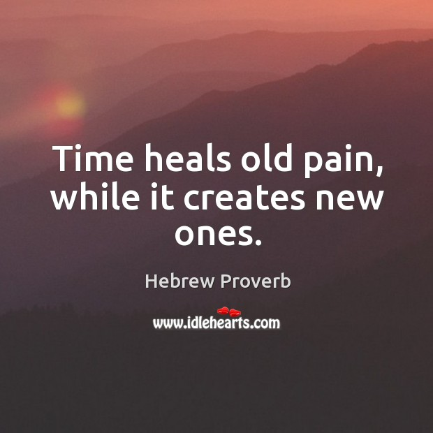Image, Time heals old pain, while it creates new ones.