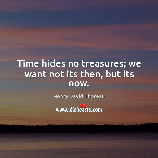 Time hides no treasures; we want not its then, but its now. Image