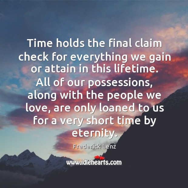 Time holds the final claim check for everything we gain or attain Image