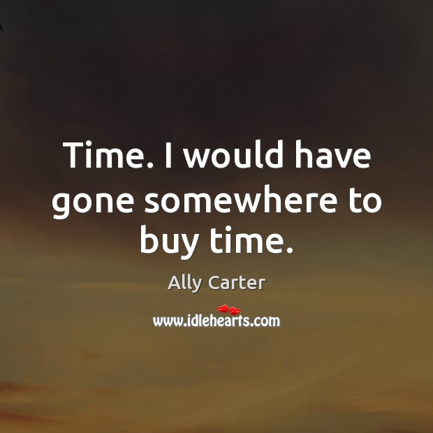 Time. I would have gone somewhere to buy time. Ally Carter Picture Quote