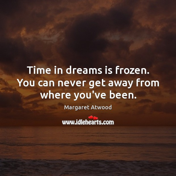 Time in dreams is frozen. You can never get away from where you've been. Image