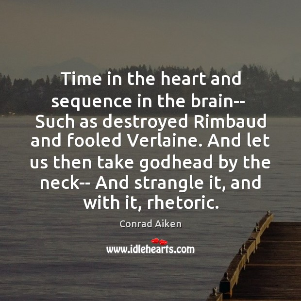 Time in the heart and sequence in the brain–  Such as destroyed Conrad Aiken Picture Quote