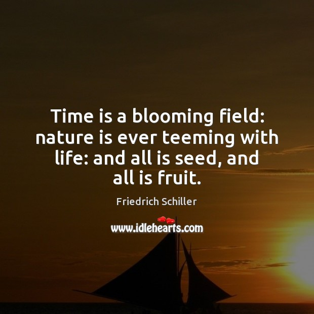 Time is a blooming field: nature is ever teeming with life: and Friedrich Schiller Picture Quote