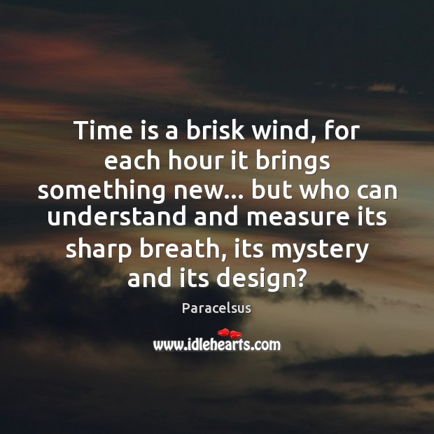 Time is a brisk wind, for each hour it brings something new… Paracelsus Picture Quote