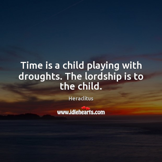 Time is a child playing with droughts. The lordship is to the child. Heraclitus Picture Quote