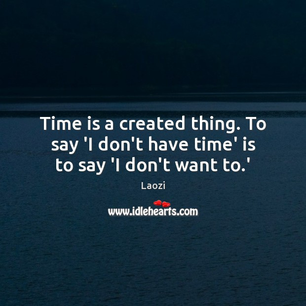 Image, Time is a created thing. To say 'I don't have time' is to say 'I don't want to.'