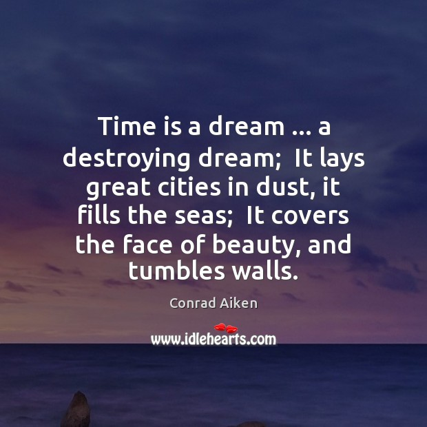 Time is a dream … a destroying dream;  It lays great cities in Conrad Aiken Picture Quote