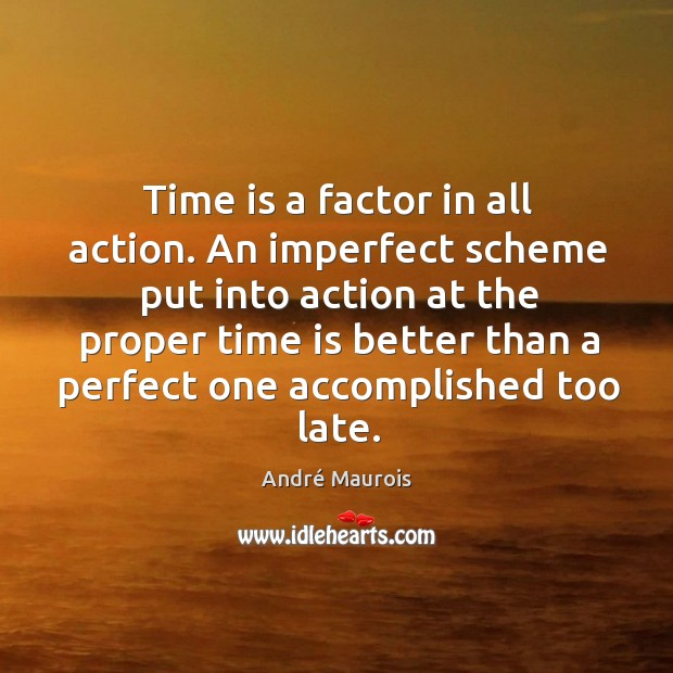 Image, Time is a factor in all action. An imperfect scheme put into